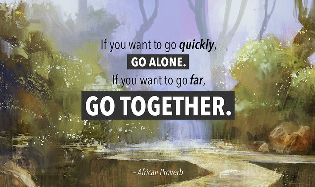 If you want to go quickly, go alone. If you want to go far, go together.
