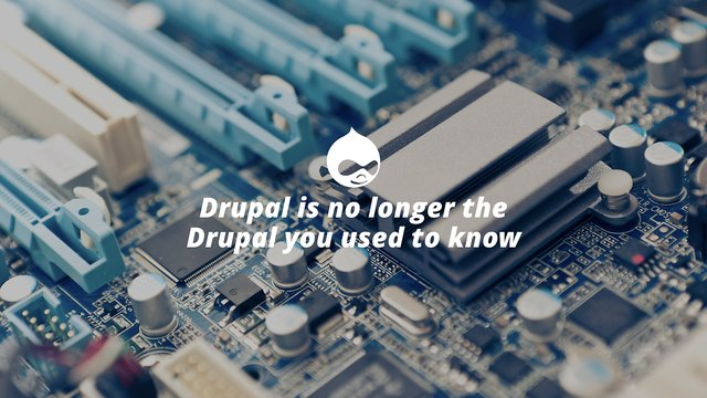 Drupal is no longer the Drupal you used to know